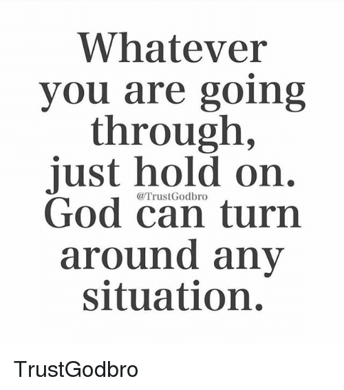 Memes, 🤖, and Turn Around: Whatever  you are going  through,  just hold on.  God can turn  around any  situation. TrustGodbro