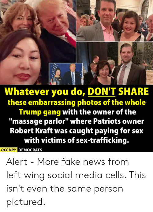 """Fake, Massage, and News: Whatever you do, DON'T SHARE  these embarrassing photos of the whole  Trump gang with the owner of the  """"massage parlor"""" where Patriots owner  Robert Kraft was caught paying for seix  with victims of sex-trafficking.  OCCUPYC  DEMOCRATS Alert - More fake news from left wing social media cells. This isn't even the same person pictured."""