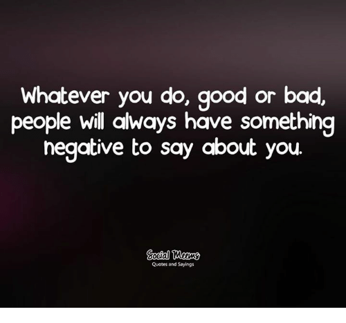 Whatever You Do Good or Bad People Will Always Have ...