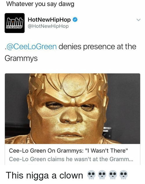"Grammys, Memes, and Hiphop: Whatever you say dawg  h HotNew HipHop  @HotNew HipHop  HOTNEWHipHO  aceeLoGreen denies presence at the  Grammys  Cee-Lo Green On Grammys: ""I Wasn't There""  Cee-Lo Green claims he wasn't at the Gramm... This nigga a clown 💀💀💀💀"