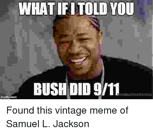 9/11, Meme, and Memes: WHATIFITOLD YOU  BUSH DID 9/11 Found this vintage meme of Samuel L. Jackson