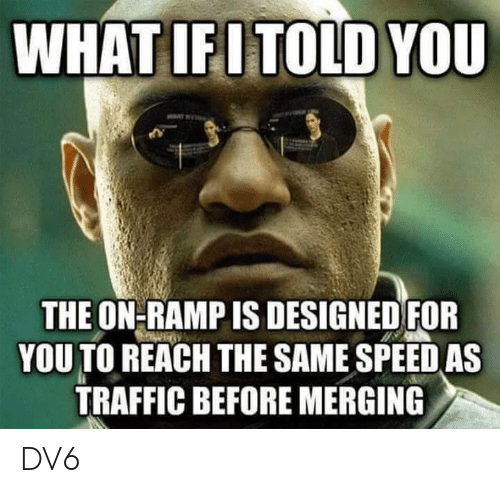 Memes, Traffic, and 🤖: WHATIFITOLD YOU  THE ON-RAMP IS DESIGNED FOR  YOU TO REACH THE SAME SPEED AS  TRAFFIC BEFORE MERGING DV6
