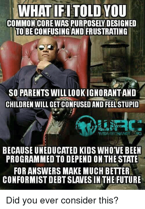 Children, Future, and Memes: WHATIFITOLDYOU  TO BECONFUSINGAND FRUSTRATING  SO PARENTS WILL LOOKIGNORANTAND  CHILDREN WILL GET CONFUSEDAND FEELSTUPID  BECAUSE UNEDUCATED KIDS WHOVE BEEN  PROGRAMMED TO DEPEND ON THE STATE  FORANSWERS MAKE MUCH BETTER  CONFORMIST DEBT SLAVES IN THE FUTURE Did you ever consider this?