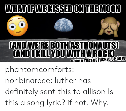 Definitely, Tumblr, and Blog: WHATIFWE KISSED ON THEMOON  CAND WEIRE BOTHASTRONAUTS]  ANDIKILL YOUWITHA ROCK  NOULD THAT BEFUCKEDUPORWI phantomcomforts: nonbinareee:  luther has definitely sent this to allison  Is this a song lyric? if not.  Why.