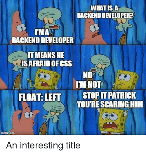Css, Him, and Developer: WHATIS A  BACKEND DEVELOPER?  MAi  BACKEND DEVELOPER  IT MEANSHE  IS AFRAID OF CSS  NO  IMNOT  FLOAT: LEFT  STOP IT PATRICK  YOURE SCARING HIM An interesting title