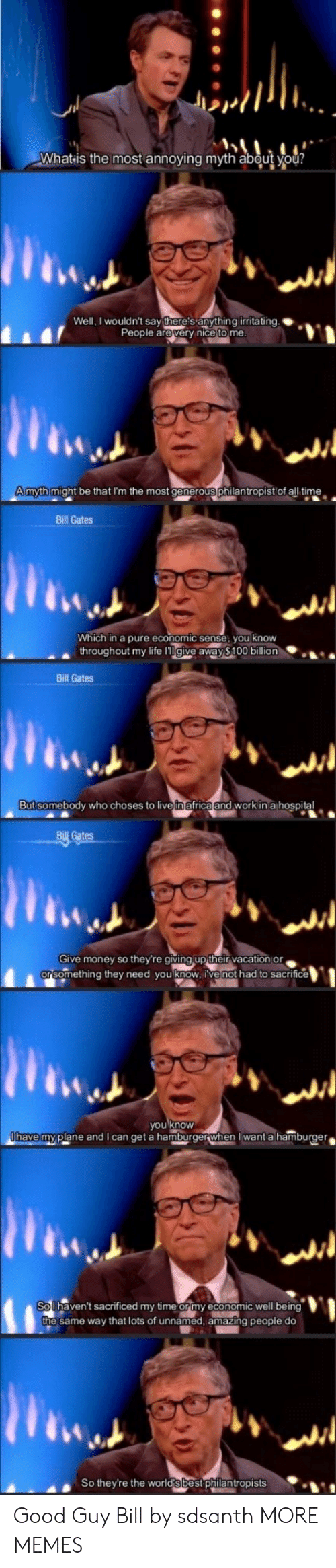 Africa, Bill Gates, and Dank: Whatis the most annoying myth about you?  Well, I wouldn't say there's anything irritating.  People are very nice to me.  Amyth might be that I'm the most generous philantropist of all time  Bill Gates  Which in a pure economic sense, you know  throughout my life lgive away $100 billion  Bill Gates  But somebody who choses to livein africa and work in a hospital  Bill Gates  Give money so they're giving up their vacation or  orsomething they need you know, ive not had to sacrifice  you know  Ohave myplane and I can get a hamburgerwhen I want a hamburger  So Ihaven't sacrificed my time or my economic well being  the same way that lots of unnamed, amazing people do  So they're the world's best philantropists Good Guy Bill by sdsanth MORE MEMES