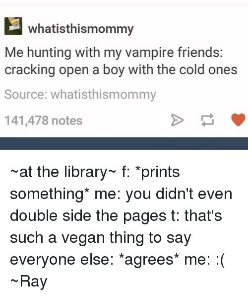 Friends, Tumblr, and Vegan: whatisthismommy  Me hunting with my vampire friends:  cracking open a boy with the cold ones  Source: whatisthismommy  141,478 notes ~at the library~ f: *prints something* me: you didn't even double side the pages t: that's such a vegan thing to say everyone else: *agrees* me: :( ~Ray