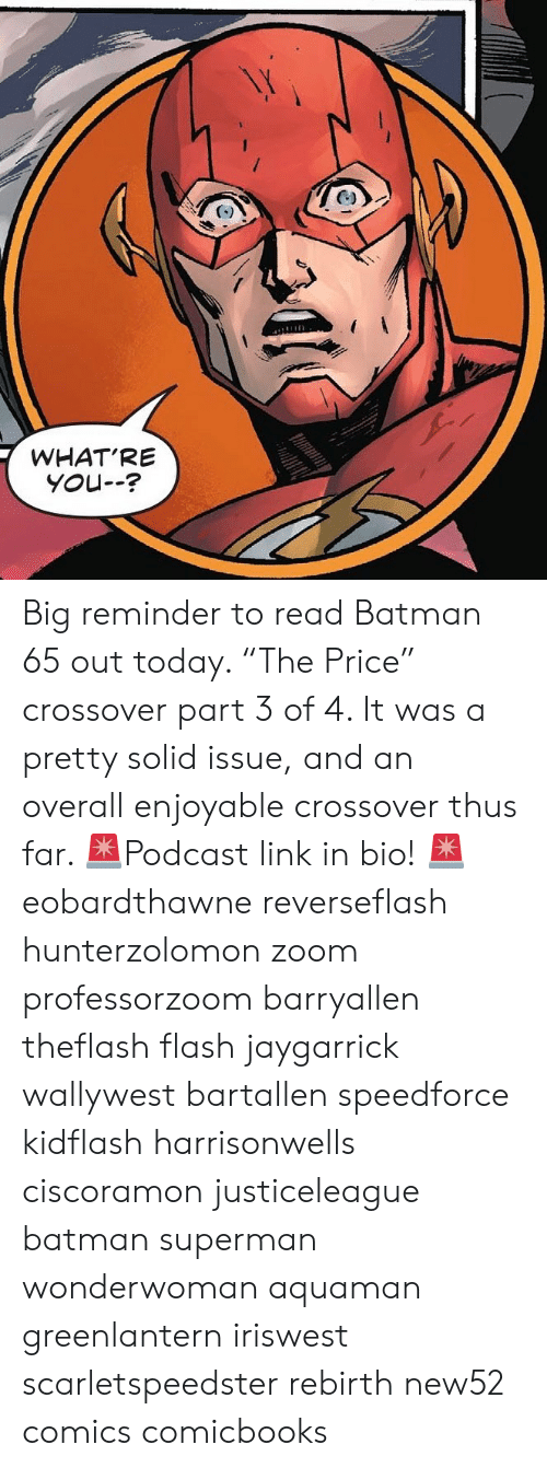 "Batman, Memes, and Superman: WHAT'RE  YoU-- Big reminder to read Batman 65 out today. ""The Price"" crossover part 3 of 4. It was a pretty solid issue, and an overall enjoyable crossover thus far. 🚨Podcast link in bio! 🚨 eobardthawne reverseflash hunterzolomon zoom professorzoom barryallen theflash flash jaygarrick wallywest bartallen speedforce kidflash harrisonwells ciscoramon justiceleague batman superman wonderwoman aquaman greenlantern iriswest scarletspeedster rebirth new52 comics comicbooks"