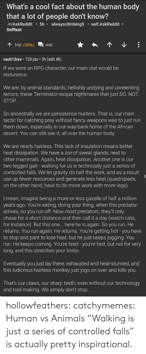 """Animals, Another One, and Cats: What's a cool fact about the human body  that a lot of people don't know?  /r/AskReddit5h alwaysclimbing5 self.AskReddit  Selftext  348 (96%)  446  vault13rev 720 pts 5h (edit 4h)  If we were an RPG character, our main stat would be  endurance.  We are, by animal standards, hellishly undying and unrelenting  terrors, these Terminator-esque nightmares that just DO. NOT  STOP  So ancestrally we are persistence hunters. That is, our main  tactic for catching prey without fancy weapons was to just run  them down, especially in our way-back home of the African  desert. You can still see it, all over the human body.  We are nearly hairless. This lack of insulation means better  heat dissipation. We have a ton of sweat glands, next to  other mammals. Again, heat dissipation. Another one is our  two-legged gait - walking for us is technically just a series of  controlled falls. We let gravity do half the work, and as a result  use up fewer resources and generate less heat (quadrupeds,  on the other hand, have to do more work with more legs).  I mean, imagine being a more-or-less gazelle of half a million  years ago. You're eating, doing your thing, when this predator  arrives, so you run off. Now most predators, they'll only  chase for a short distance and then call it a day (watch cats,  for instance). But this one... here he is again. So you run. He  returns. You run again. He returns. You're getting hot -you have  to stop and pant to lose heat, but he just keeps jogging. You  run. He keeps coming. You're tired -you're fast, but not for very  long, and this stretches your limits.  Eventually you just lay there, exhausted and heat-stunned, and  this ludicrous hairless monkey just jogs on over and kills you.  That's our claws, our sharp teeth, even without our technology  and tool-making. We simply don't stop. hollowfeathers: catchymemes:  Human vs Animals """"Walking is just a series of controlled falls"""" is actually pretty inspirational."""
