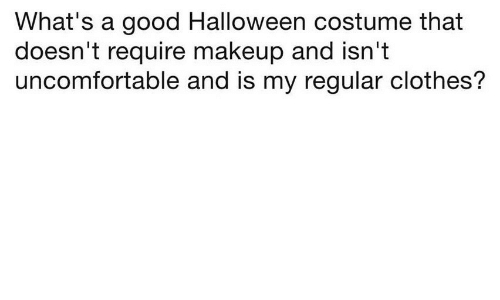 Clothes, Halloween, and Makeup: What's a good Halloween costume that  doesn't require makeup and isn't  uncomfortable and is my regular clothes?