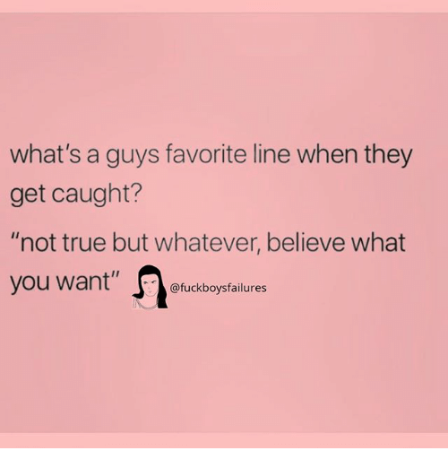 "True, Girl Memes, and Believe: what's a guys favorite line when they  get caught?  ""not true but whatever, believe what  you want"" fucekboyptailure"