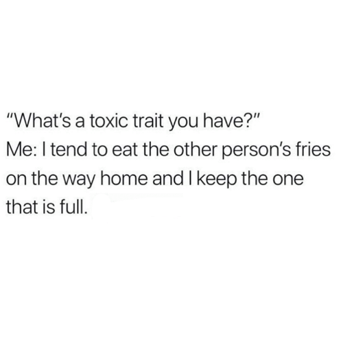 "Relationships, Home, and One: ""What's a toxic trait you have?""  Me: I tend to eat the other person's fries  on the way home and I keep the one  that is full."