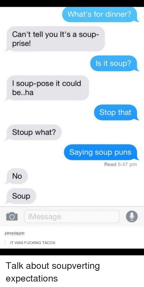 Puns, Soup, and You: What's for dinner?  Can't tell you It's a soup-  prise!  Is it soup?  I soup-pose it could  be..ha  Stop that  Stoup what?  Saying soup puns  Read 5:47 pm  No  Soup  iMessage  pineplapple  IT WAS FUCKING TACOS Talk about soupverting expectations