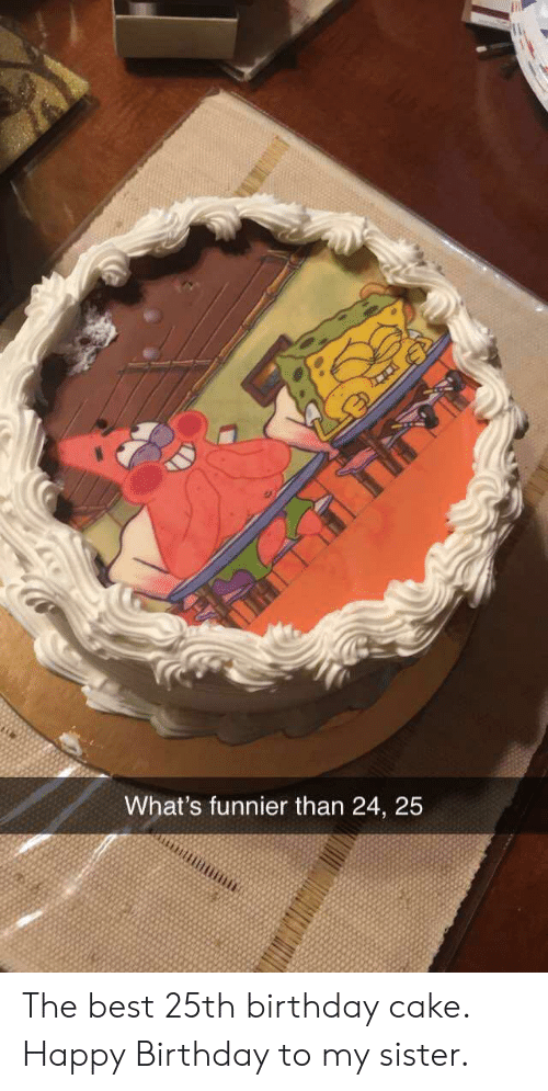 Birthday, Happy Birthday, and Best: What's funnier than 24, 25 The best 25th birthday cake. Happy Birthday to my sister.