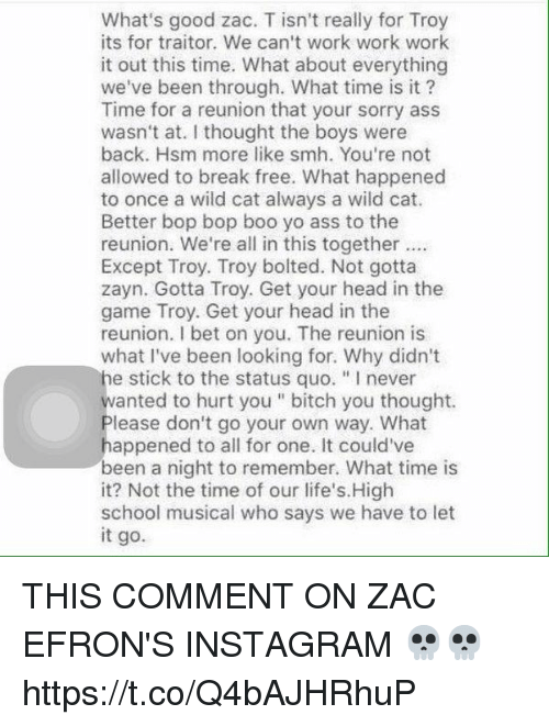 """Ass, Bitch, and Boo: What's good zac. T isn't really for Troy  its for traitor. We can't work work work  it out this time. What about everything  we've been through. What time is it?  Time for a reunion that your sorry ass  wasn't at. I thought the boys were  back. Hsm more like smh. You're not  allowed to break free. What happened  to once a wild cat always a wild cat.  Better bop bop boo yo ass to the  reunion. We're all in this together  Except Troy. Troy bolted. Not gotta  zayn. Gotta Troy. Get your head in the  game Troy. Get your head in the  reunion. I bet on you. The reunion is  what I've been looking for. Why didn't  he stick to the status quo. """"Inever  wanted to hurt you bitch you thought.  lease don't go your own way. What  appened to all for one. It could've  been a night to remember. What time is  it? Not the time of our life's. High  school musical who says we have to let  it go. THIS COMMENT ON ZAC EFRON'S INSTAGRAM 💀💀 https://t.co/Q4bAJHRhuP"""