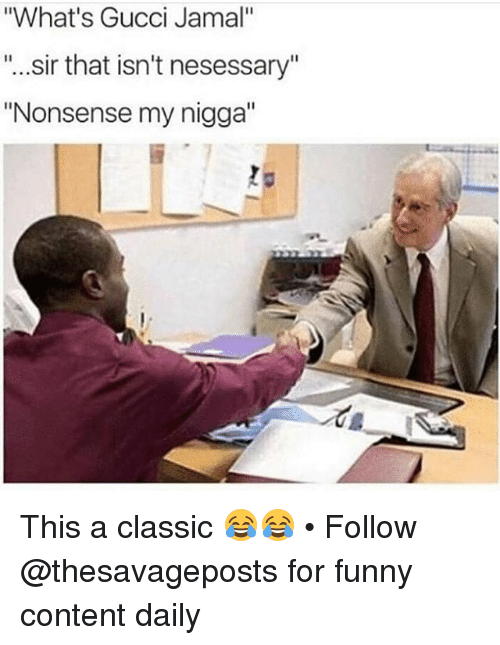 "Funny, Gucci, and My Nigga: ""What's Gucci Jamal""  ""...sir that isn't nesessary  ""Nonsense my nigga"" This a classic 😂😂 • Follow @thesavageposts for funny content daily"