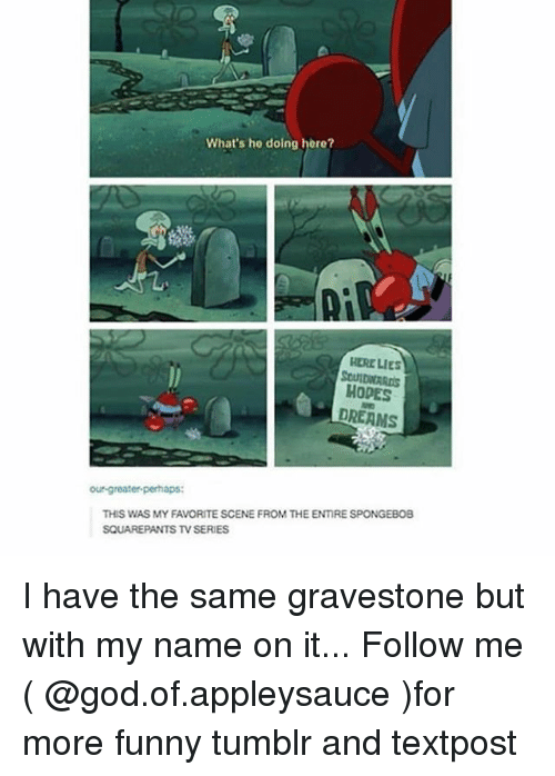 Funny, God, and Memes: What's he doing here?  Ly  HERE LIes  SOUIDWARDS  HODPES  DREAMS  our-greater-perhaps:  THIS WAS MY FAVORITE SCENE FROM THE ENIRE SPONGEBOB  SQUAREPANTS TV SERIES I have the same gravestone but with my name on it... Follow me ( @god.of.appleysauce )for more funny tumblr and textpost