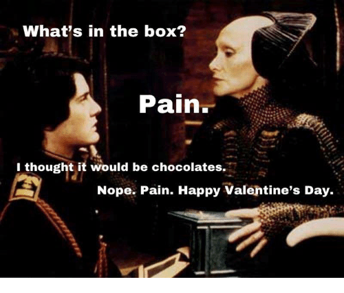 Valentine's Day, Happy, and Nope: What's in the box?  Pain.  1 thought it would be chocolates  Nope. Pain. Happy Valentine's Day.