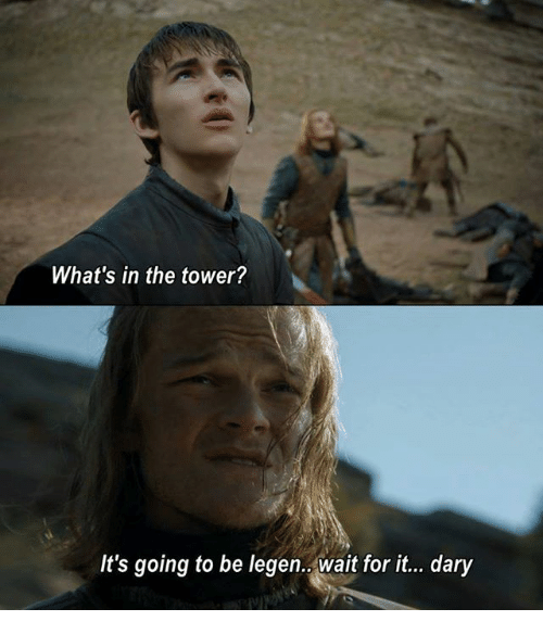 Game of Thrones, Waiting..., and Go To: What's in the tower?  It's going to be legen. Wait for it... dary