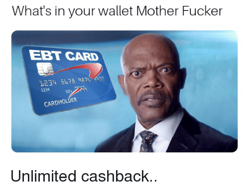 Mother, Ebt, and Cashback: What's in your wallet Mother Fucker  EBT CARD  1234 Sb78 87 $432  1234  CARDHOLDER