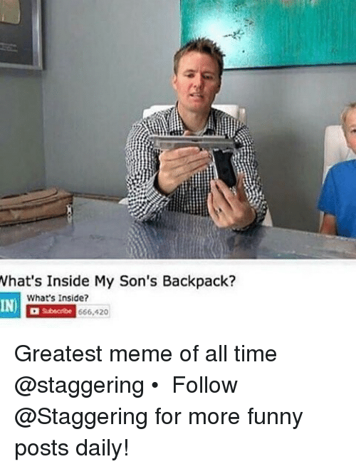 whats inside my sons backpack whats inside 666 420 greatest meme 16134353 ✅ 25 best memes about greatest memes of all time greatest,Whats The Latest Meme