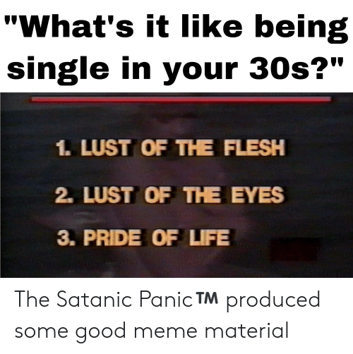 """Life, Meme, and Good: """"What's it like being  single in your 30s?""""  1. LUST OF THE FLESH  2. LUST OF THE EYES  3. PRIDE OF LIFE The Satanic Panic™️ produced some good meme material"""