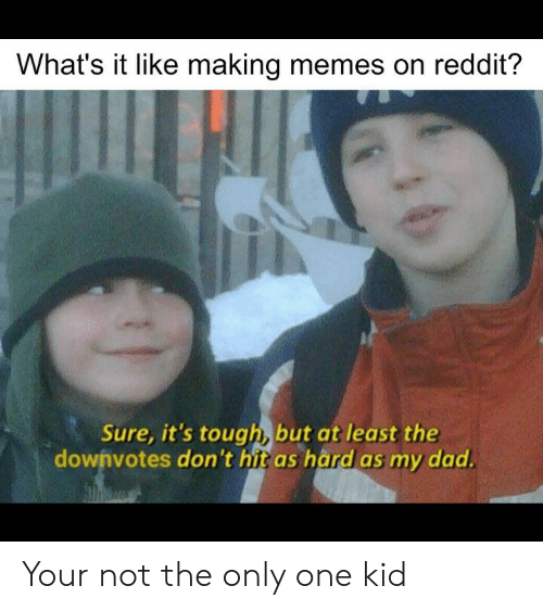 Dad, Memes, and Reddit: What's it like making memes on reddit?  Sure, it's tough, but at least the  dowhvotes don't hit as hard as my dad. Your not the only one kid
