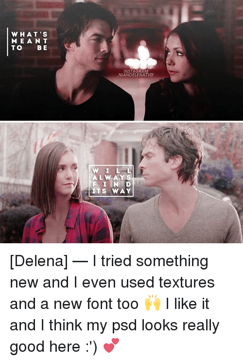 Instagram, Memes, and Good: WHAT'S  MEAN T  TO B E  INSTAGRAM  NIANDELENATVD  W ILL  W ILL  ALWAYS  F I IN D  ITS WAY [Delena] — I tried something new and I even used textures and a new font too 🙌 I like it and I think my psd looks really good here :') 💕