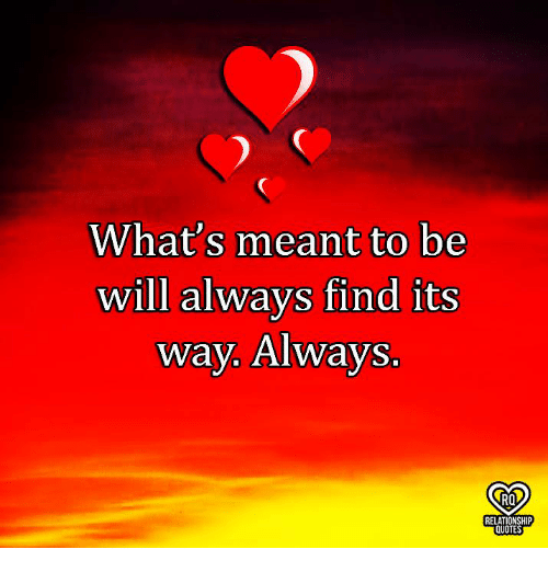 Whats Meant To Be Will Always Find Its Way Always Ro Relationship