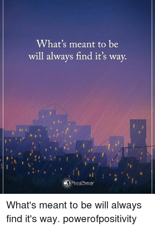 Whats Meant to Be Will Always Find Its Way Whats Meant