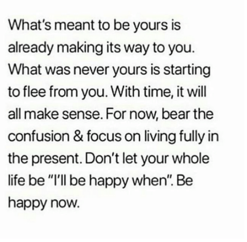 "Life, Memes, and Bear: What's meant to be yours is  already making its way to you.  What was never yours is starting  to flee from you. With time, it will  all make sense. For now, bear the  confusion & focus on living fully in  the present. Don't let your whole  life be ""I'll be happy when. Be  happy now."