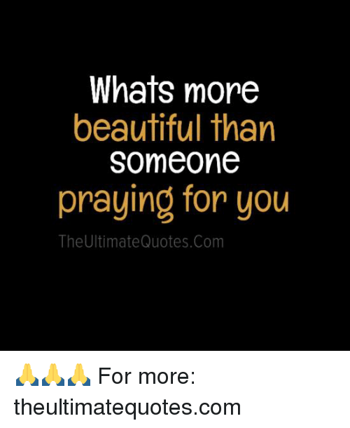 Whats More Beautiful Than Someone Praying For You The Ultimate