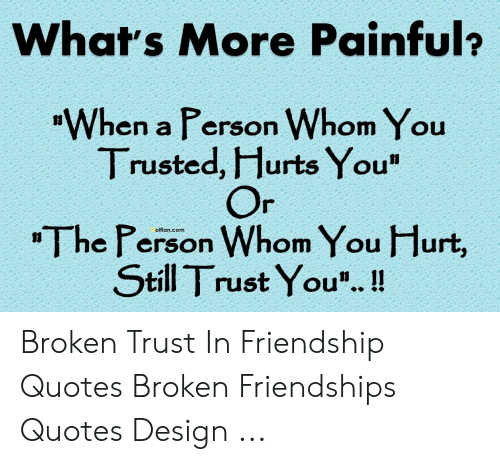 what s more painful when a person whom you trusted hurts you or