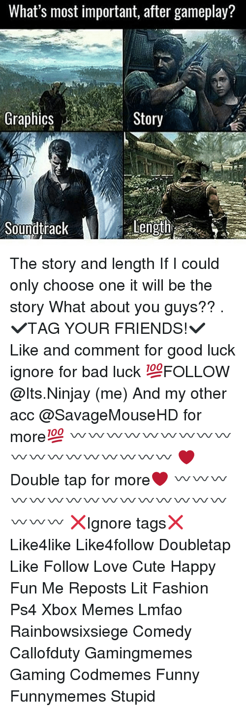 Bad, Choose One, and Cute: What's most important, after gameplay?  GraphicsStory  Length  Soundtrack The story and length If I could only choose one it will be the story What about you guys?? . ✔TAG YOUR FRIENDS!✔ Like and comment for good luck ignore for bad luck 💯FOLLOW @Its.Ninjay (me) And my other acc @SavageMouseHD for more💯 〰〰〰〰〰〰〰〰〰〰〰〰〰〰〰〰〰〰 ❤️Double tap for more❤ 〰〰〰〰〰〰〰〰〰〰〰〰〰〰〰〰〰〰 ❌Ignore tags❌ Like4like Like4follow Doubletap Like Follow Love Cute Happy Fun Me Reposts Lit Fashion Ps4 Xbox Memes Lmfao Rainbowsixsiege Comedy Callofduty Gamingmemes Gaming Codmemes Funny Funnymemes Stupid