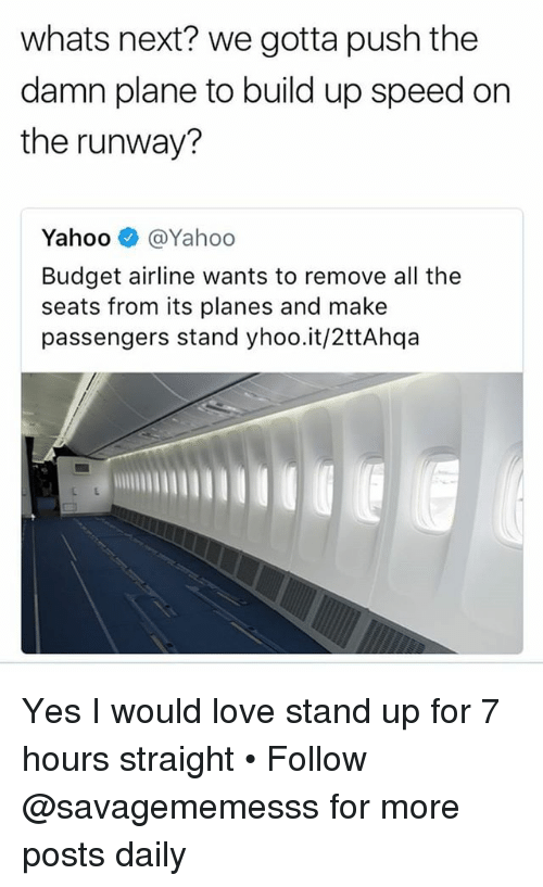 Love, Memes, and Budget: whats next? we gotta push the  damn plane to build up speed on  the runway?  Yahoo e》 @Yahoo  Budget airline wants to remove all the  seats from its planes and make  passengers stand yhoo.it/2ttAhqa Yes I would love stand up for 7 hours straight • Follow @savagememesss for more posts daily