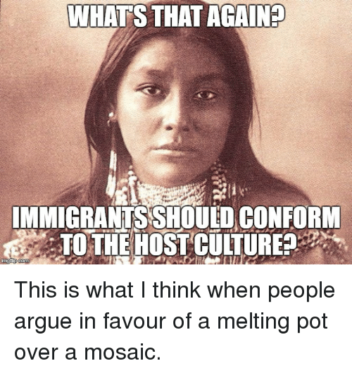 WHATS THAT AGAIN? IMMIGRANTS SHOULO CONFORM TO THE HOST CULTURE