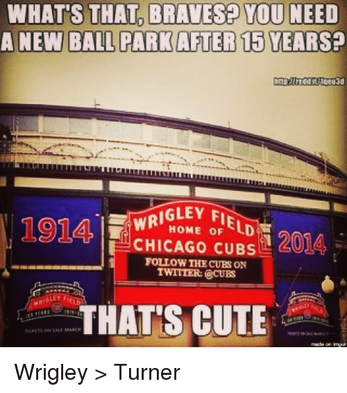 Chicago, Cute, and Mlb: WHATS THAT BRAVESE YOU NEED  A NEW BALL PARK AFTER 15YEARSP  WRIGLEY F  oF  1201A,  CHICAGO CUBS  FOLLOW THE CUBS ON  TWITTER: CUES  GLEY FIELD  THATS CUTE Wrigley > Turner