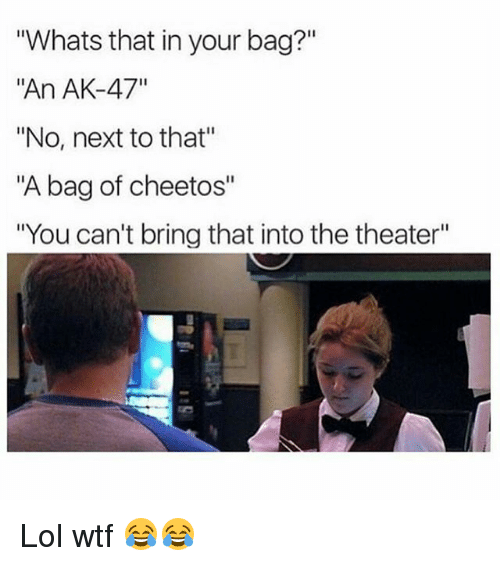 """Cheetos, Lol, and Memes: Whats that in your bag?""""  """"An AK-47""""  """"No, next to that""""  """"A bag of cheetos""""  """"You can't bring that into the theater"""" Lol wtf 😂😂"""
