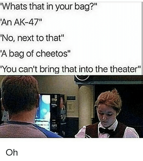 """Cheetos, Memes, and Ak-47: Whats that in your bag?""""  An AK-47""""  'No, next to that""""  A bag of cheetos""""  You can't bring that into the theater""""  I1 Oh"""
