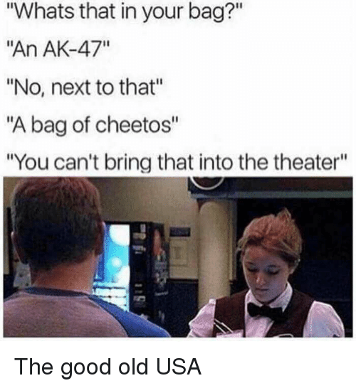 """Cheetos, Good, and Old: """"Whats that in your bag?""""  """"An AK-47""""  """"No, next to that""""  """"A bag of cheetos""""  """"You can't bring that into the theater"""" The good old USA"""