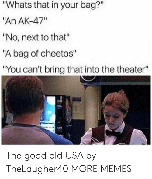 """Cheetos, Dank, and Memes: """"Whats that in your bag?""""  """"An AK-47""""  """"No, next to that""""  """"A bag of cheetos""""  """"You can't bring that into the theater"""" The good old USA by TheLaugher40 MORE MEMES"""