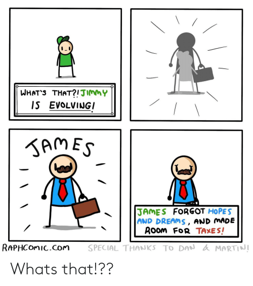 Taxes, Dreams, and Com: WHAT'S THAT?!JImmY  IS EVOLVINGI  KAMES  JAMES FORGOT HOPES  AND DREAMS, AND MADE  ROom FoR TAXES!  RAPHCOMIC.com  SPECIAL THANKS TO DAN AMARTINI Whats that!??