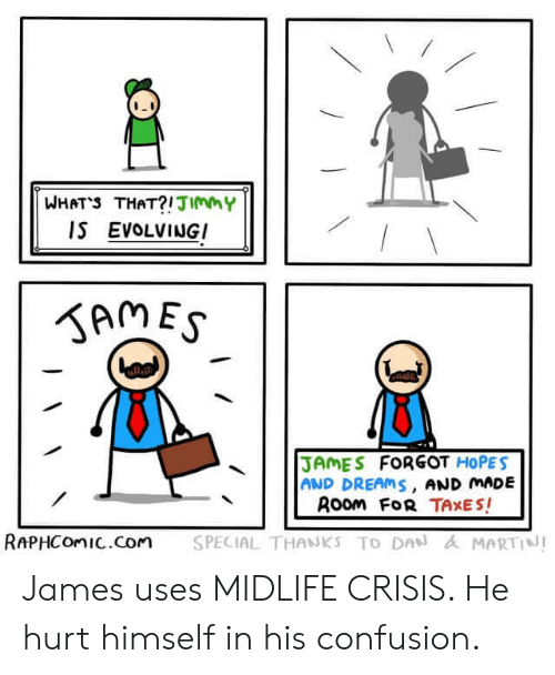 Martin, Taxes, and Dreams: WHATS THAT?!JImmY  IS EVOLVINGI  SAMES  JAMES FORGOT HOPES  AND DREAMS, AND MADE  Room FoR TAXES!  SPECIAL THANKS TO DAN & MARTIN!  RAPHCOMIC.Com James uses MIDLIFE CRISIS. He hurt himself in his confusion.