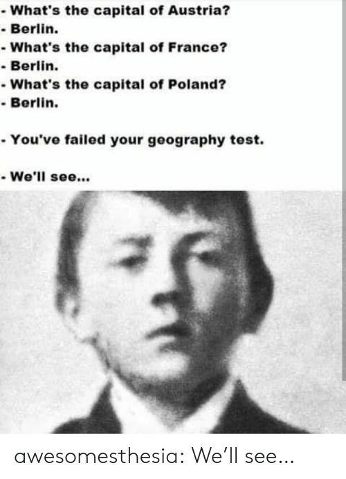 Tumblr, Blog, and Capital: What's the capital of Austria?  -Berlin.  -What's the capital of France?  Berlin.  -What's the capital of Poland?  Berlin.  . You've failed your geography test.  We'll see.. awesomesthesia:  We'll see…