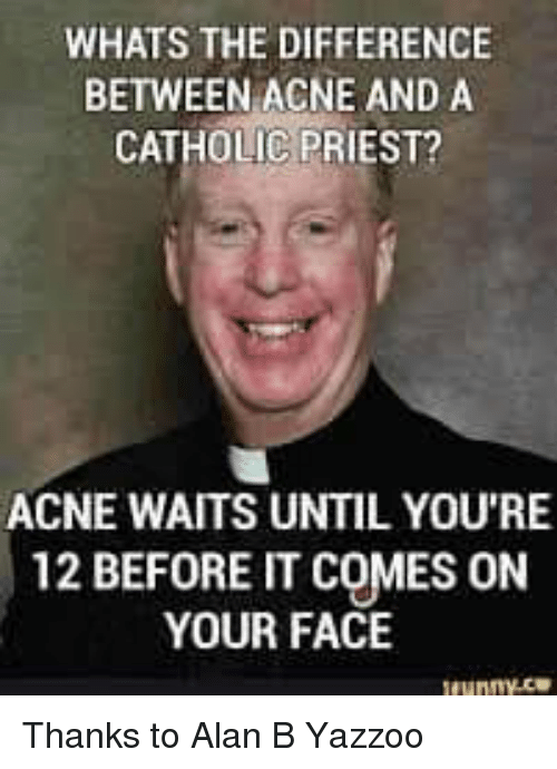 Whats The Difference Between Acne And A Catholic Priest Acne Waits