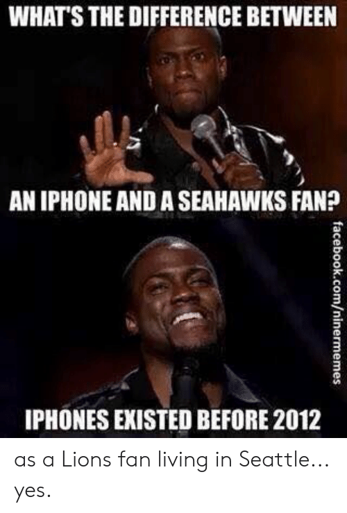 Iphone, Lions, and Seahawks: WHATS THE DIFFERENCE BETWEEN  AN IPHONE AND A SEAHAWKS FAN?  3  3  IPHONES EXISTED BEFORE 2012 as a Lions fan living in Seattle... yes.