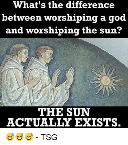 Memes, 🤖, and Sun: What's the difference  between worshiping a god  and worshiping the sun?  THE SUN  ACTUALLY EXISTS. 😅😅😅  - TSG