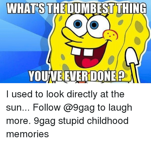 9gag, Memes, and 🤖: WHATS THE DUMBEST THING  YOUINE EVERDONE I used to look directly at the sun... Follow @9gag to laugh more. 9gag stupid childhood memories