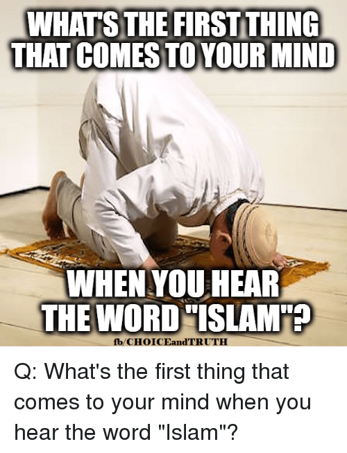 """Memes, Islam, and Word: WHATS THE FIRST THING  THAT COMES TOYOUR MIND  WHEN YOU HEAR  THE WORD """"ISLAM  fb/CHOICEandTRUTH Q: What's the first thing that comes to your mind when you hear the word """"Islam""""?"""