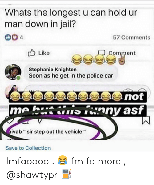"""Jail, Police, and Soon...: Whats the longest u can hold ur  man down in jail?  004  57 Comments  comment  u Like  Stephanie Knighten  Soon as he get in the police car  me h.tinny asf  ivab""""sir step out the vehicle""""  Save to Collection lmfaoooo . 😂 fm fa more , @shawtypr ⛽"""
